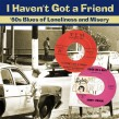 I Haven't Got A Friend- 60's Blues of Lonliness & Misery