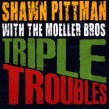 Pittman Shawn & The Moeller Brothers- Triple Troubles